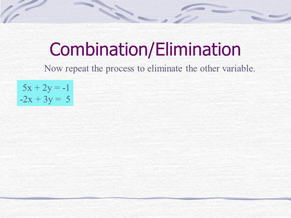 Combination/Elimination 5x + 2y = -1 -2x + 3y = 5 Now repeat the process to eliminate the other variable.