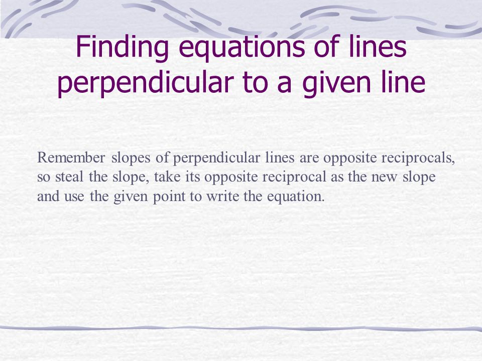 Finding equations of lines perpendicular to a given line Remember slopes of perpendicular lines are opposite reciprocals, so steal the slope, take its opposite reciprocal as the new slope and use the given point to write the equation.