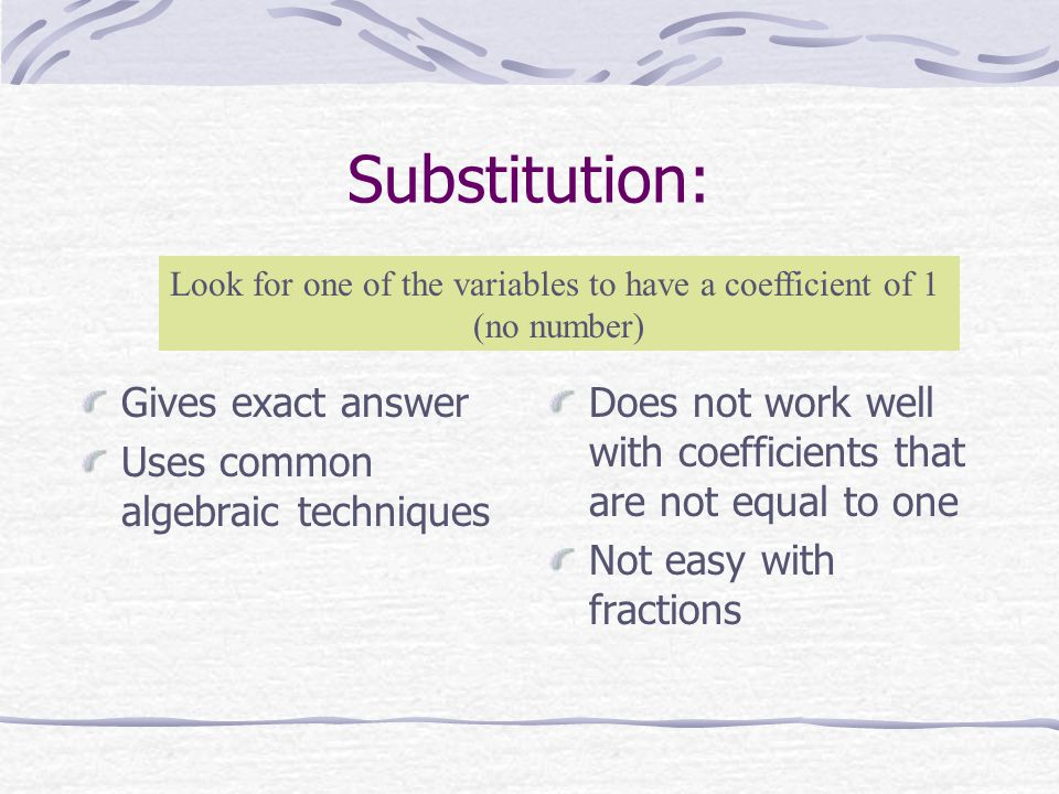 Substitution: Gives exact answer Uses common algebraic techniques Does not work well with coefficients that are not equal to one Not easy with fractions Look for one of the variables to have a coefficient of 1 (no number)