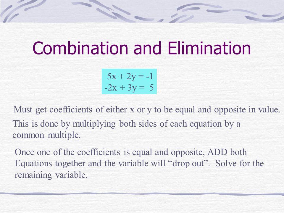 Combination/Elimination 5x + 2y = -1 -2x + 3y = 5 2(5x + 2y) = (-1)2 5(-2x + 3y) = (5)5 10x + 4y = -2 -10x + 15y = 25 19y = 23