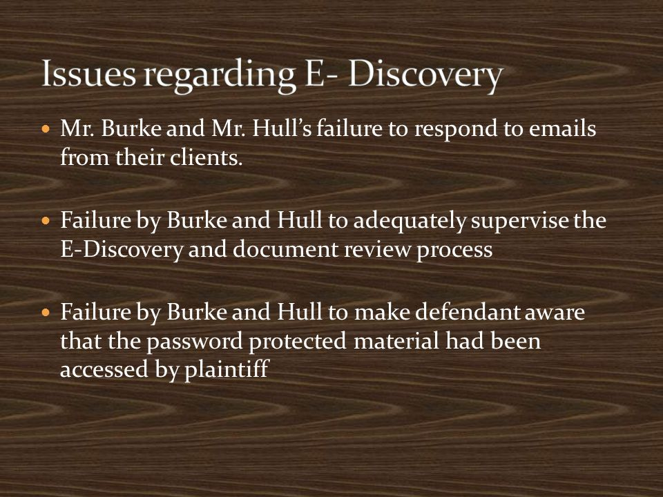 Mr. Burke and Mr. Hull's failure to respond to emails from their clients. Failure by Burke and Hull to adequately supervise the E-Discovery and docume