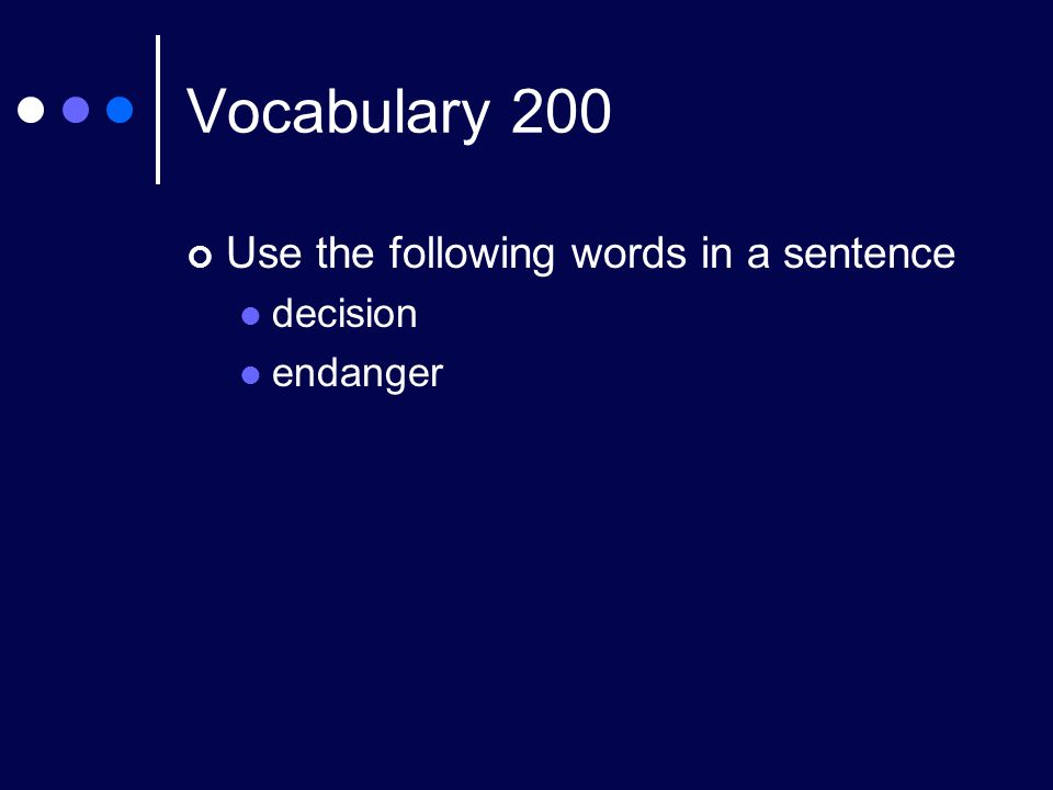 Vocabulary 200 Use the following words in a sentence decision endanger
