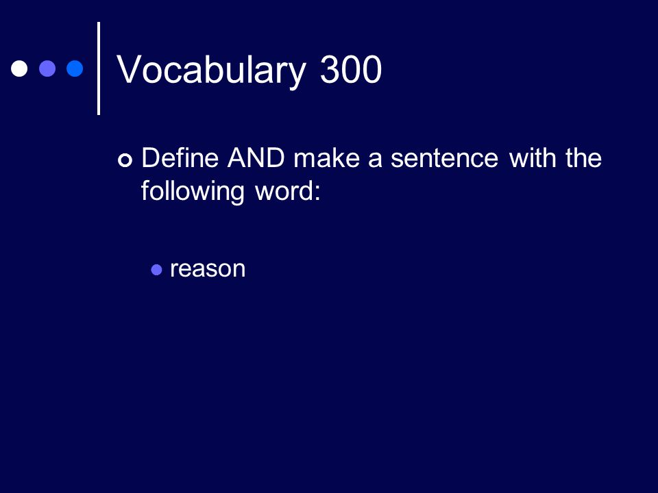 Vocabulary 300 Define AND make a sentence with the following word: reason
