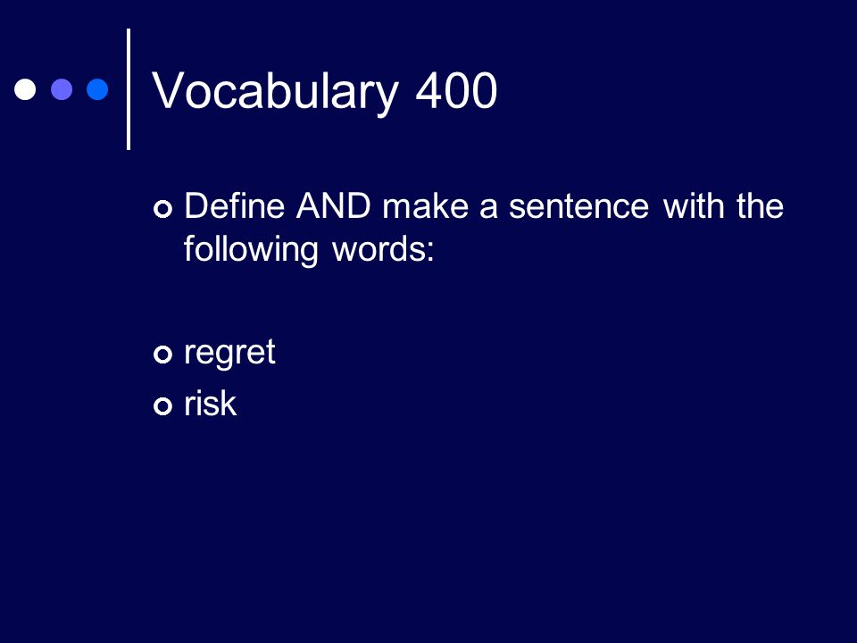 Vocabulary 400 Define AND make a sentence with the following words: regret risk
