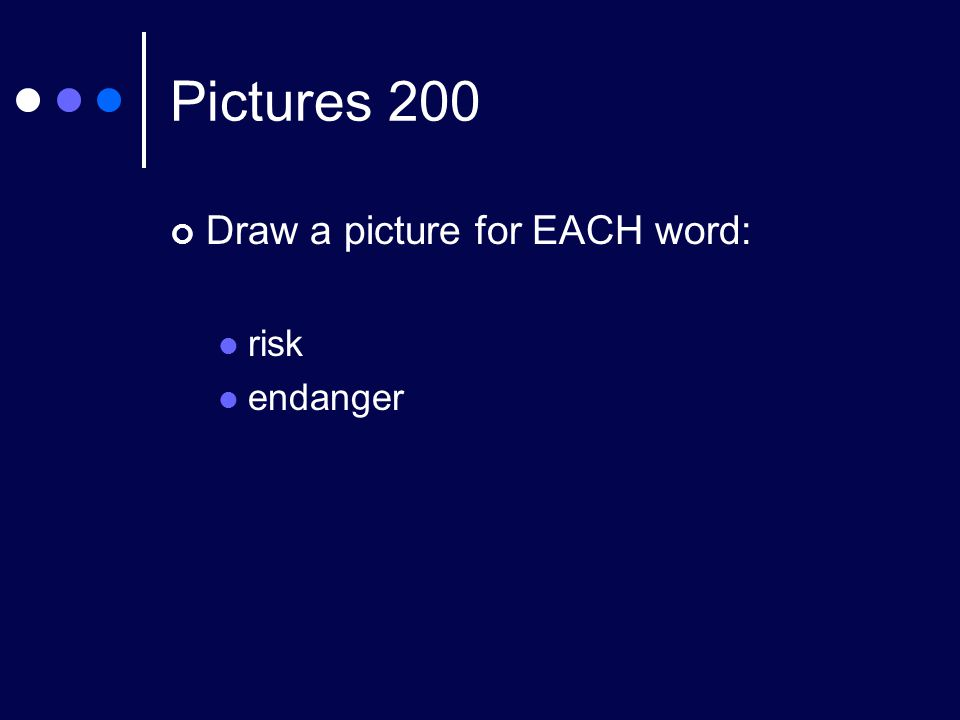 Pictures 200 Draw a picture for EACH word: risk endanger