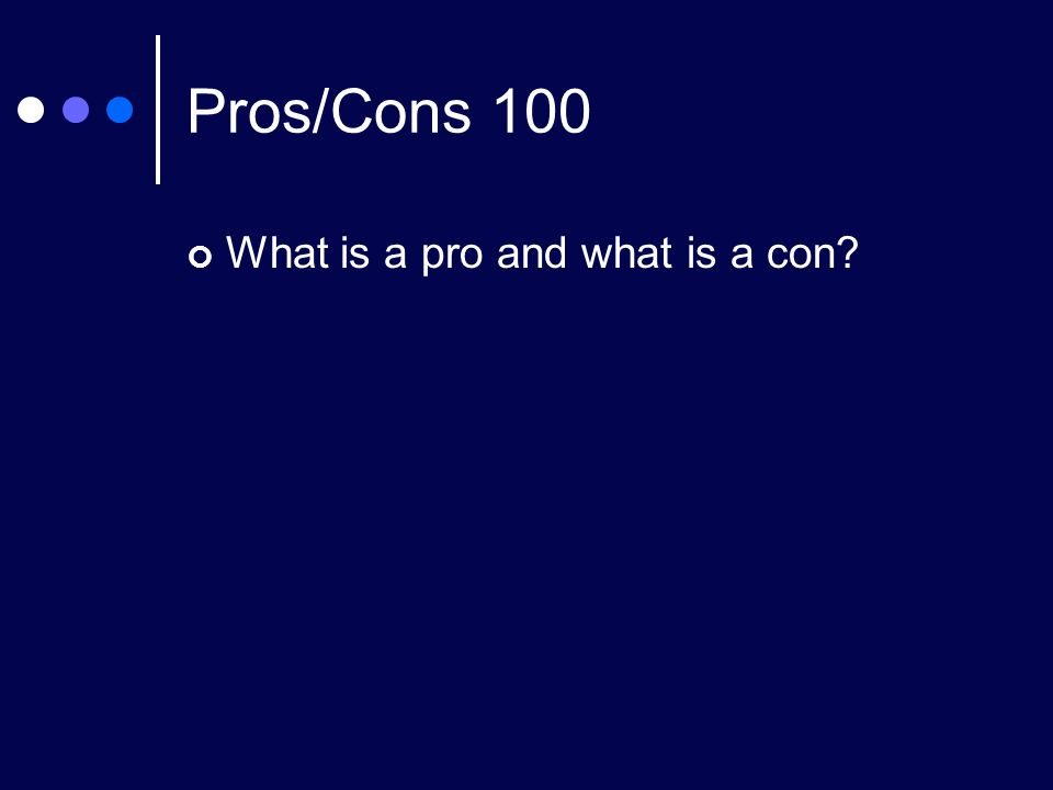 Pros/Cons 100 What is a pro and what is a con