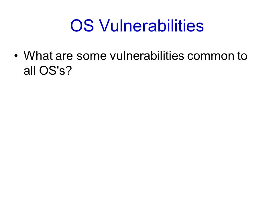 OS Vulnerabilities What are some vulnerabilities common to all OS s?