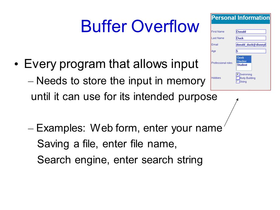 Buffer Overflow Every program that allows input – Needs to store the input in memory until it can use for its intended purpose – Examples: Web form, enter your name Saving a file, enter file name, Search engine, enter search string