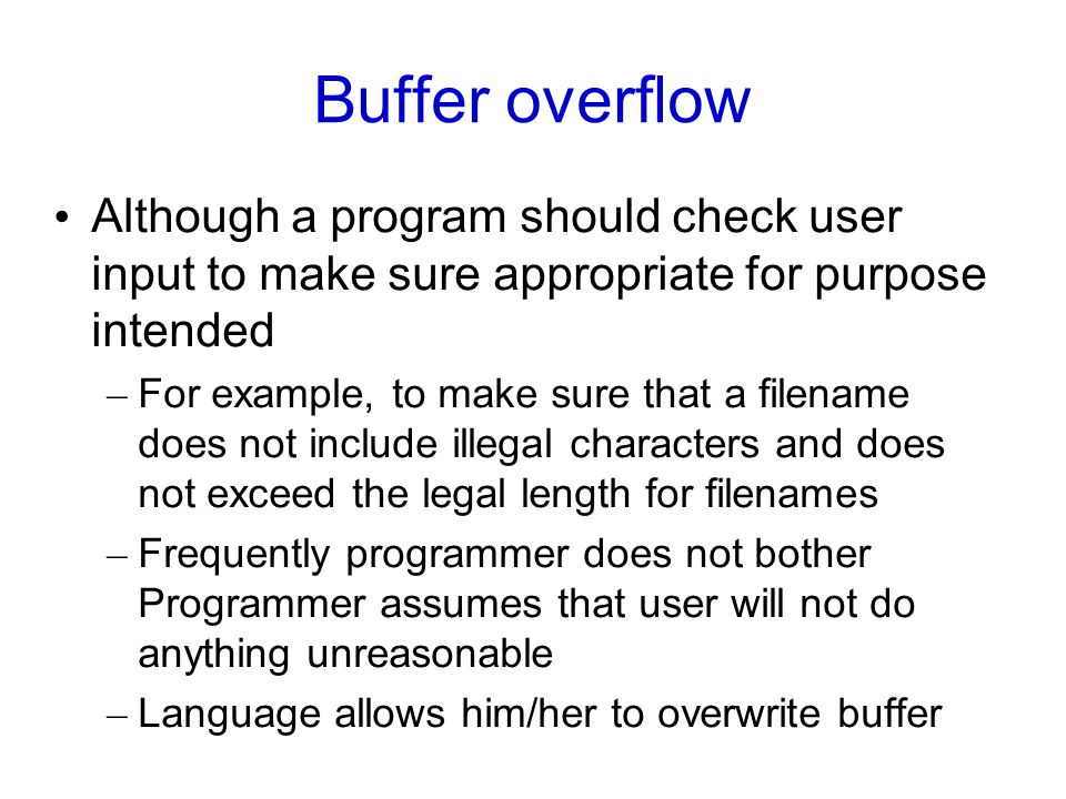 Buffer overflow Although a program should check user input to make sure appropriate for purpose intended – For example, to make sure that a filename does not include illegal characters and does not exceed the legal length for filenames – Frequently programmer does not bother Programmer assumes that user will not do anything unreasonable – Language allows him/her to overwrite buffer