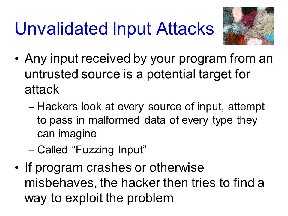 Unvalidated Input Attacks Any input received by your program from an untrusted source is a potential target for attack – Hackers look at every source of input, attempt to pass in malformed data of every type they can imagine – Called Fuzzing Input If program crashes or otherwise misbehaves, the hacker then tries to find a way to exploit the problem