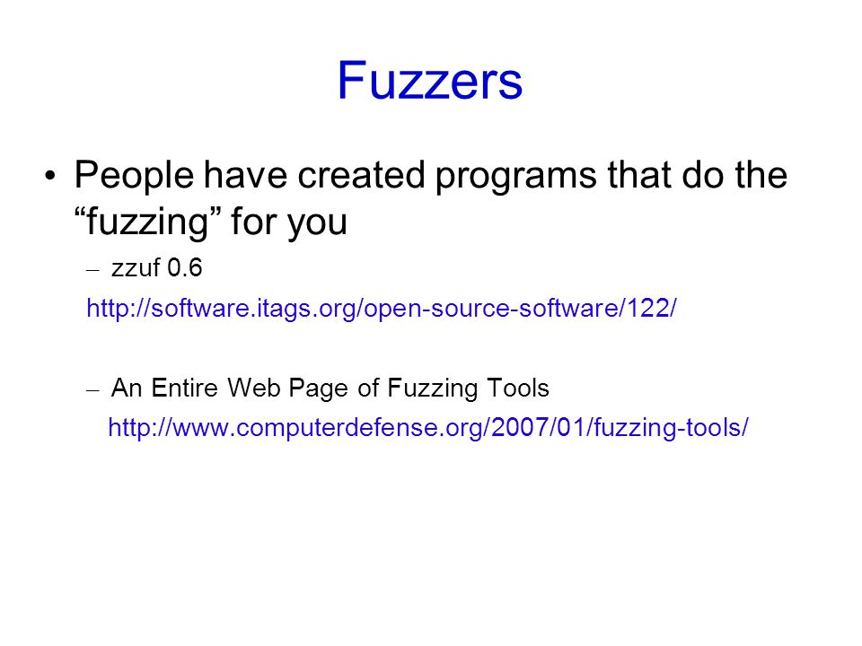 Fuzzers People have created programs that do the fuzzing for you – zzuf 0.6 http://software.itags.org/open-source-software/122/ – An Entire Web Page of Fuzzing Tools http://www.computerdefense.org/2007/01/fuzzing-tools/