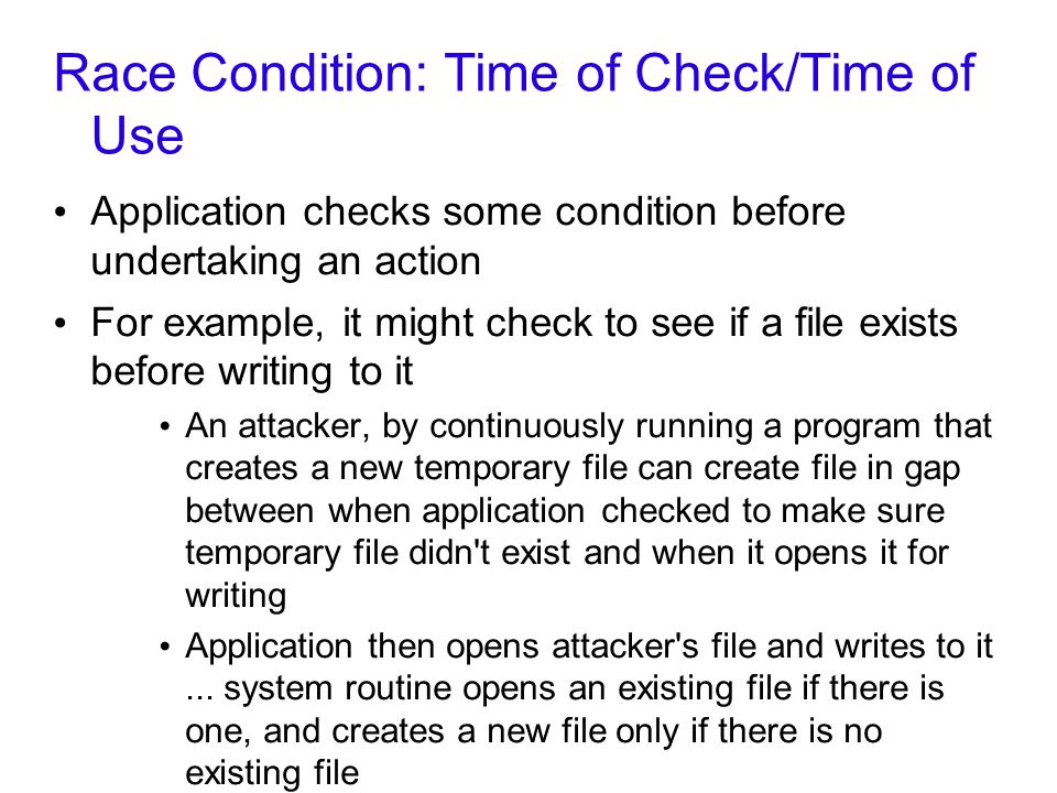 Race Condition: Time of Check/Time of Use Application checks some condition before undertaking an action For example, it might check to see if a file exists before writing to it An attacker, by continuously running a program that creates a new temporary file can create file in gap between when application checked to make sure temporary file didn t exist and when it opens it for writing Application then opens attacker s file and writes to it...