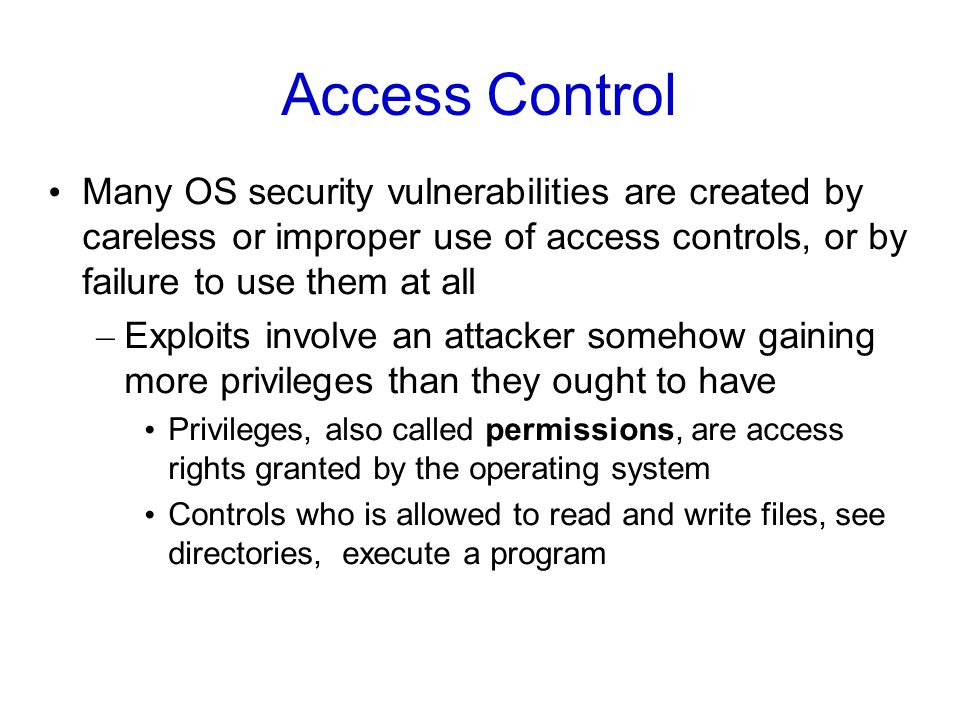 Access Control Many OS security vulnerabilities are created by careless or improper use of access controls, or by failure to use them at all – Exploits involve an attacker somehow gaining more privileges than they ought to have Privileges, also called permissions, are access rights granted by the operating system Controls who is allowed to read and write files, see directories, execute a program
