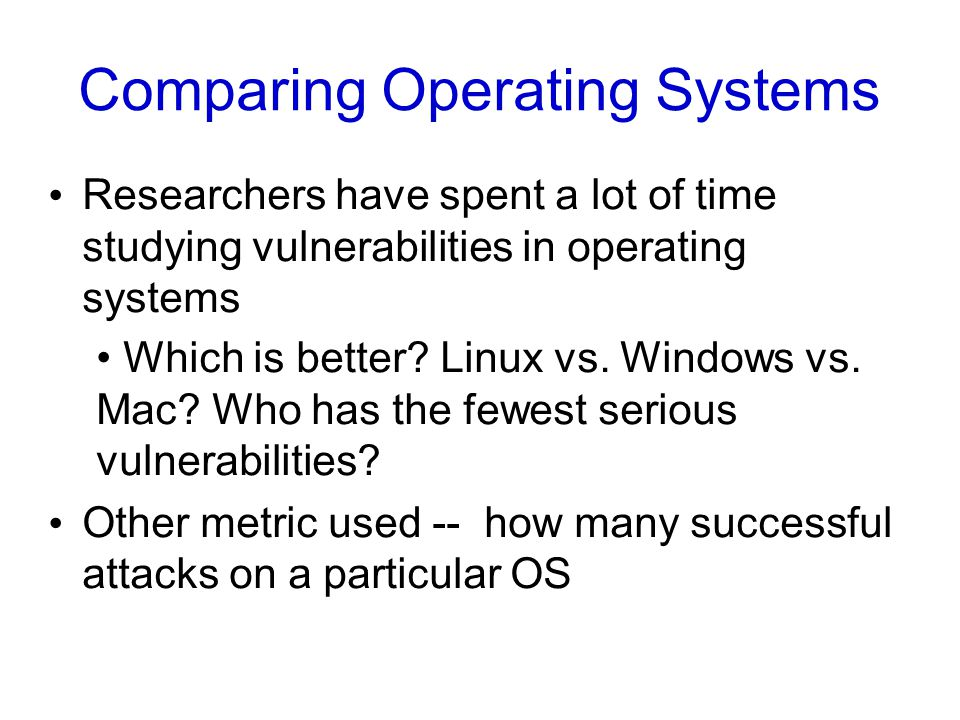 Comparing Operating Systems Researchers have spent a lot of time studying vulnerabilities in operating systems Which is better.