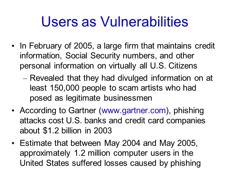 Users as Vulnerabilities In February of 2005, a large firm that maintains credit information, Social Security numbers, and other personal information on virtually all U.S.