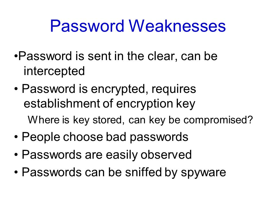 Password Weaknesses Password is sent in the clear, can be intercepted Password is encrypted, requires establishment of encryption key Where is key stored, can key be compromised.