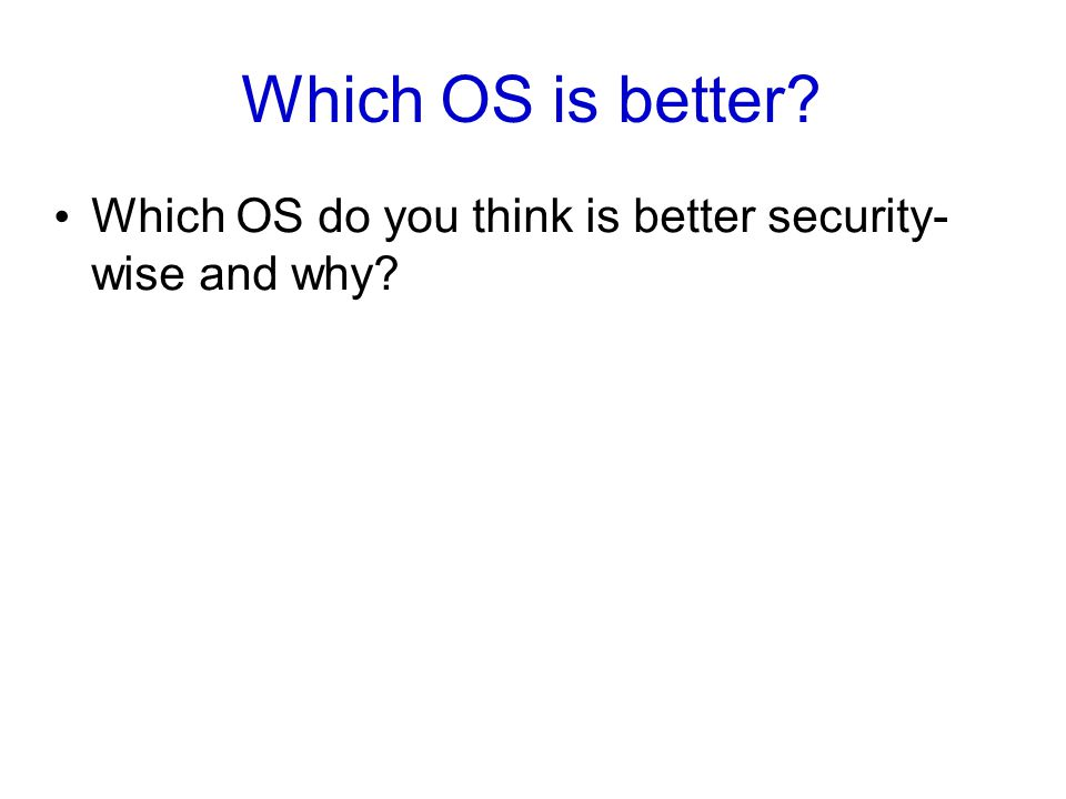 Which OS is better? Which OS do you think is better security- wise and why?