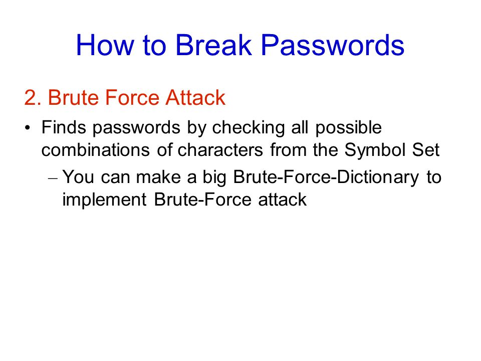 How to Break Passwords 2. Brute Force Attack Finds passwords by checking all possible combinations of characters from the Symbol Set – You can make a