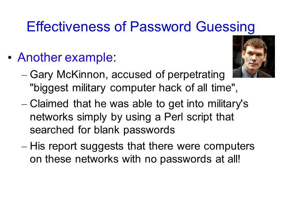 Effectiveness of Password Guessing Another example: – Gary McKinnon, accused of perpetrating biggest military computer hack of all time , – Claimed that he was able to get into military s networks simply by using a Perl script that searched for blank passwords – His report suggests that there were computers on these networks with no passwords at all!