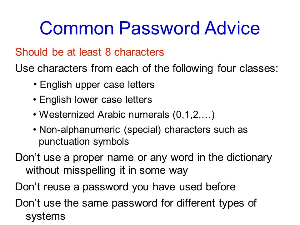Common Password Advice Should be at least 8 characters Use characters from each of the following four classes: English upper case letters English lower case letters Westernized Arabic numerals (0,1,2,…)‏ Non-alphanumeric (special) characters such as punctuation symbols Don't use a proper name or any word in the dictionary without misspelling it in some way Don't reuse a password you have used before Don't use the same password for different types of systems