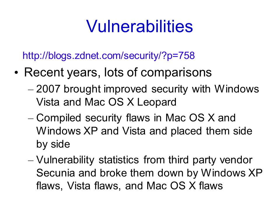 Vulnerabilities http://blogs.zdnet.com/security/?p=758 Recent years, lots of comparisons – 2007 brought improved security with Windows Vista and Mac OS X Leopard – Compiled security flaws in Mac OS X and Windows XP and Vista and placed them side by side – Vulnerability statistics from third party vendor Secunia and broke them down by Windows XP flaws, Vista flaws, and Mac OS X flaws