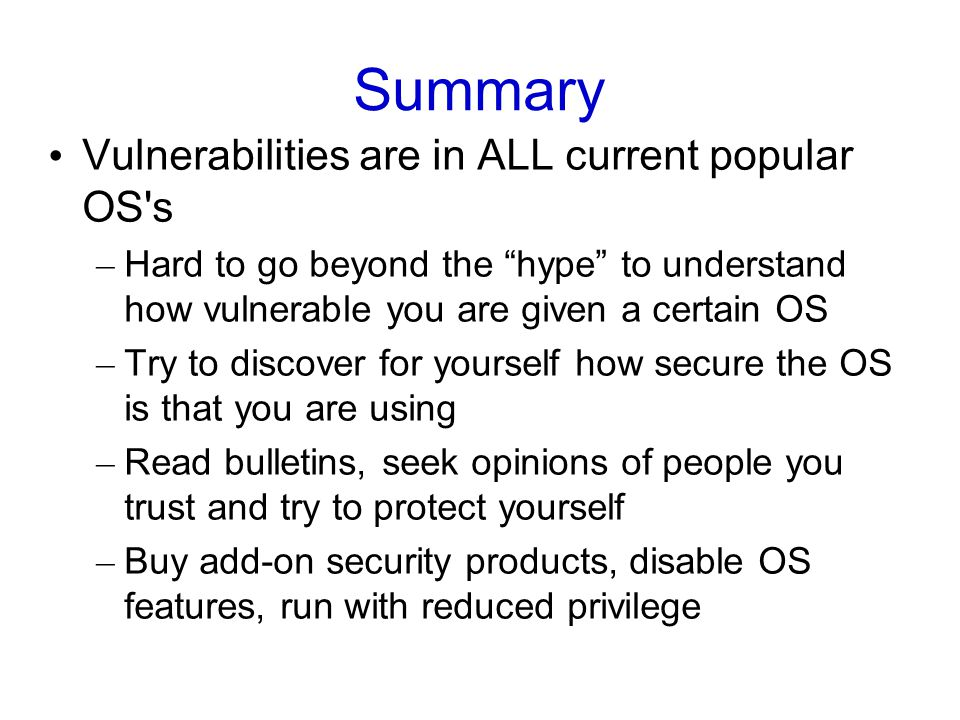 Summary Vulnerabilities are in ALL current popular OS s – Hard to go beyond the hype to understand how vulnerable you are given a certain OS – Try to discover for yourself how secure the OS is that you are using – Read bulletins, seek opinions of people you trust and try to protect yourself – Buy add-on security products, disable OS features, run with reduced privilege