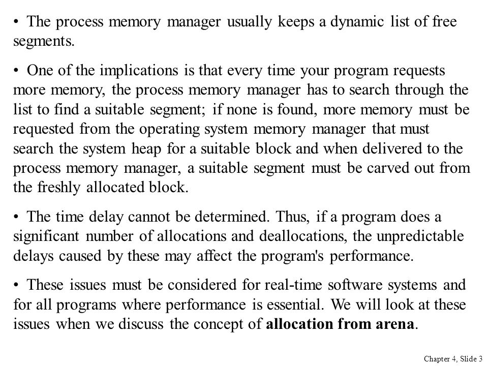 The process memory manager usually keeps a dynamic list of free segments. One of the implications is that every time your program requests more memory