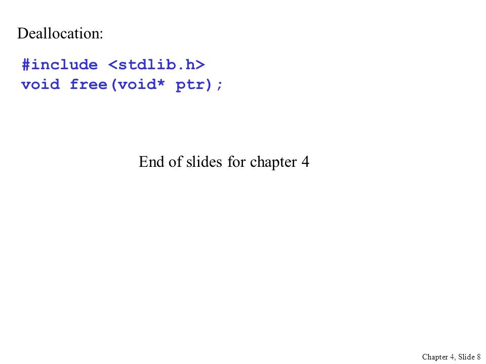 Chapter 4, Slide 8 Deallocation: #include void free(void* ptr); End of slides for chapter 4