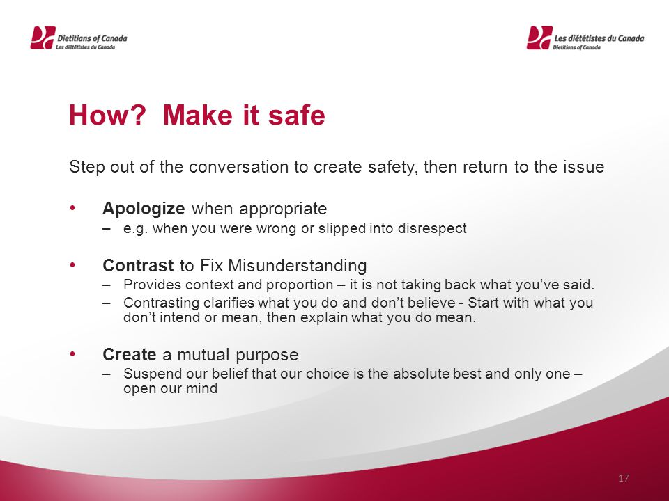 How? Make it safe Step out of the conversation to create safety, then return to the issue Apologize when appropriate –e.g. when you were wrong or slip