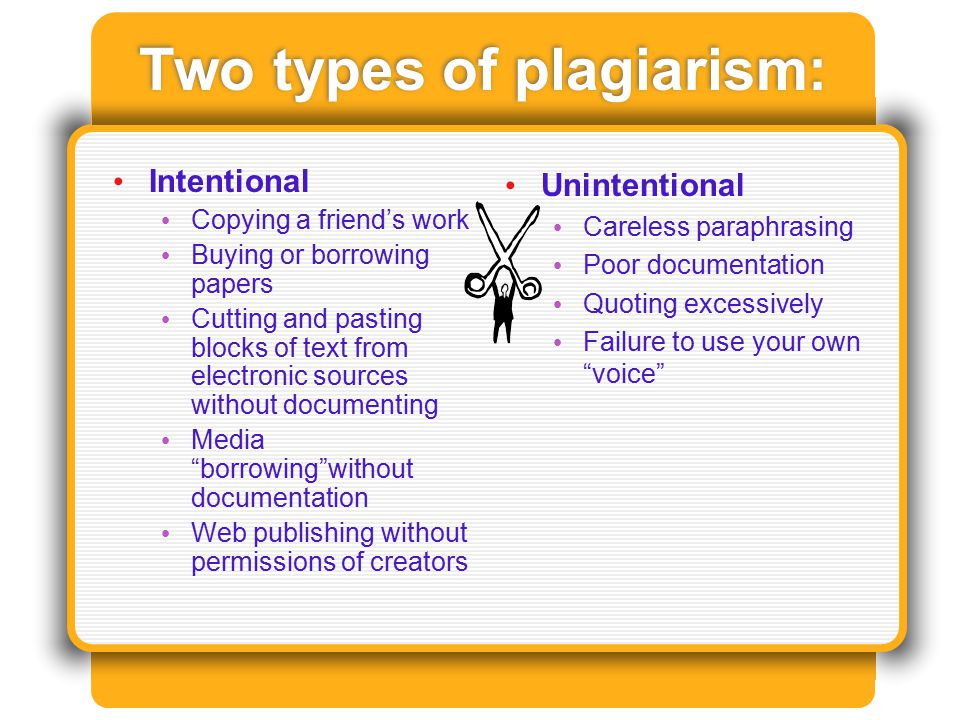 Two types of plagiarism: Intentional Copying a friend's work Buying or borrowing papers Cutting and pasting blocks of text from electronic sources without documenting Media borrowing without documentation Web publishing without permissions of creators Unintentional Careless paraphrasing Poor documentation Quoting excessively Failure to use your own voice