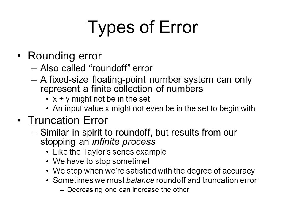 Types of Error Rounding error –Also called roundoff error –A fixed-size floating-point number system can only represent a finite collection of numbers x + y might not be in the set An input value x might not even be in the set to begin with Truncation Error –Similar in spirit to roundoff, but results from our stopping an infinite process Like the Taylor's series example We have to stop sometime.