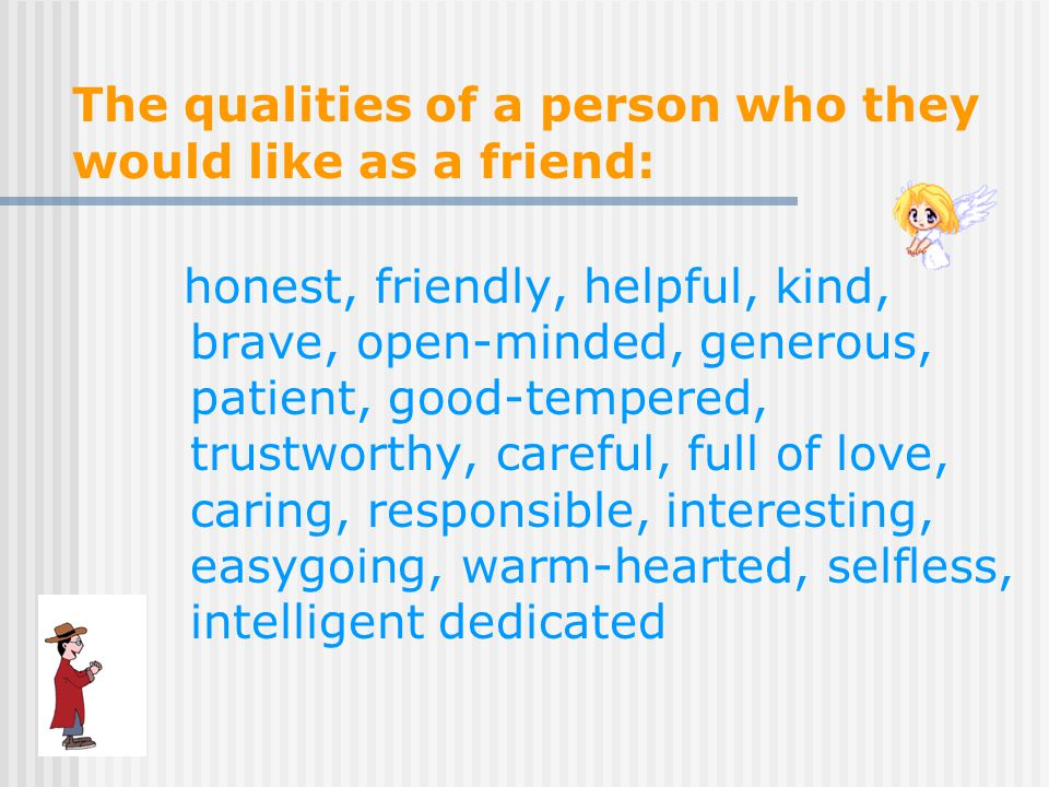 The qualities of a person who they would like as a friend: honest, friendly, helpful, kind, brave, open-minded, generous, patient, good-tempered, trustworthy, careful, full of love, caring, responsible, interesting, easygoing, warm-hearted, selfless, intelligent dedicated