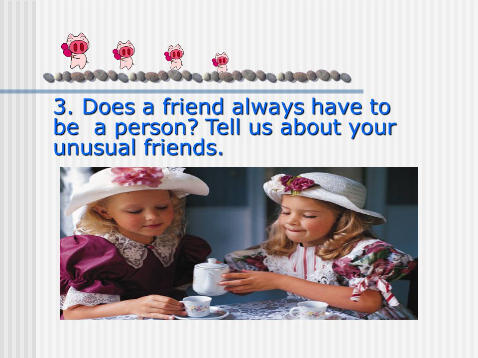 3. Does a friend always have to be a person Tell us about your unusual friends.