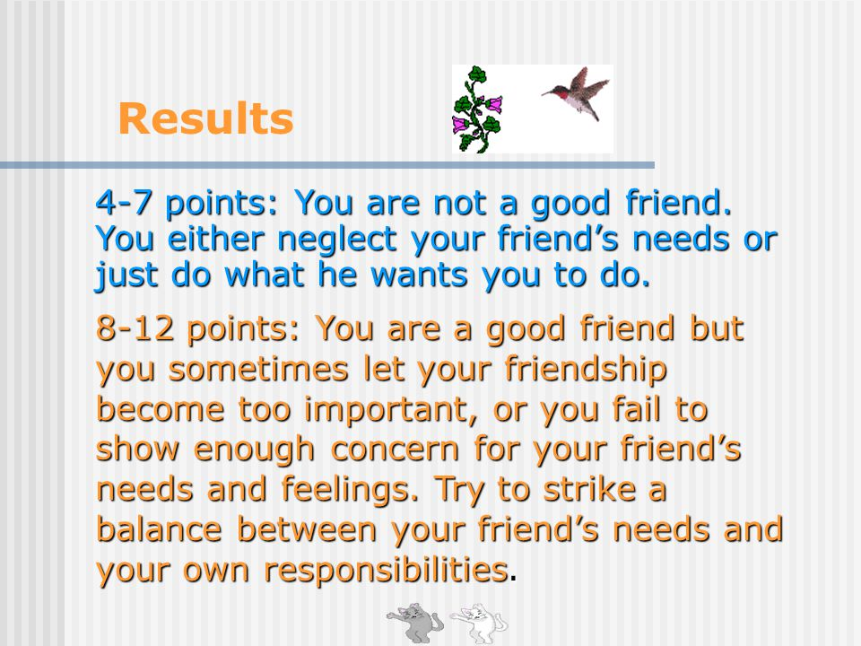 4-7 points: You are not a good friend.