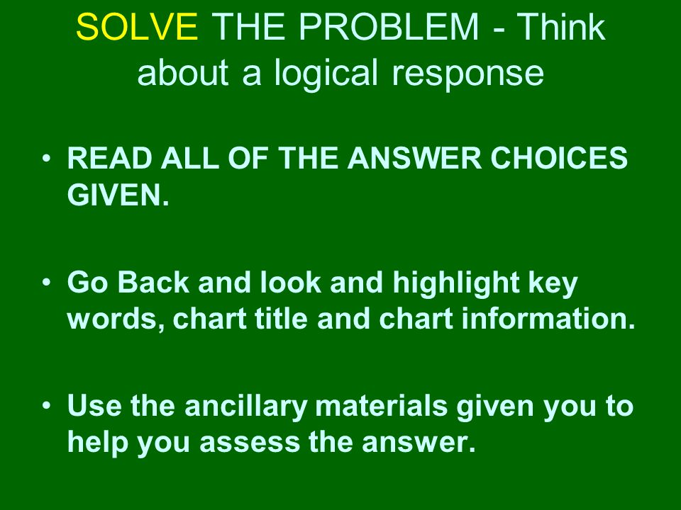PLAN a strategy to answer the question Students should… Identify what information you need to answer the question Know how and when to use the calculators, formula charts, periodic table, dictionary and thesauruses provided you and then USE THEM!