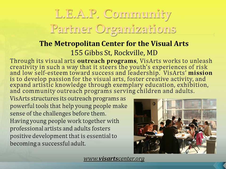 The Metropolitan Center for the Visual Arts 155 Gibbs St, Rockville, MD Through its visual arts outreach programs, VisArts works to unleash creativity in such a way that it steers the youth's experiences of risk and low self-esteem toward success and leadership.