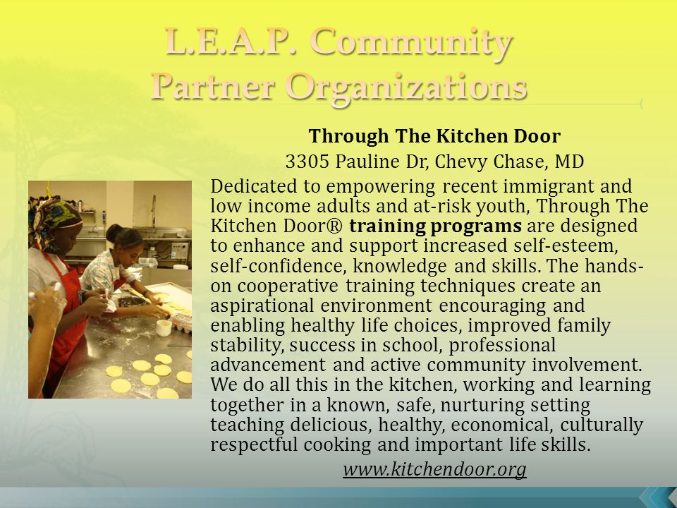 Through The Kitchen Door 3305 Pauline Dr, Chevy Chase, MD Dedicated to empowering recent immigrant and low income adults and at-risk youth, Through The Kitchen Door® training programs are designed to enhance and support increased self-esteem, self-confidence, knowledge and skills.