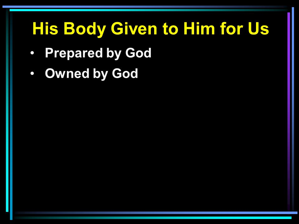 His Body Given to Him for Us Prepared by God Owned by God