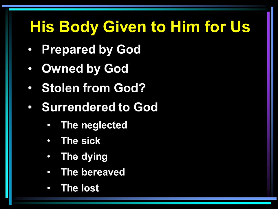 His Body Given to Him for Us Prepared by God Owned by God Stolen from God? Surrendered to God The neglected The sick The dying The bereaved The lost