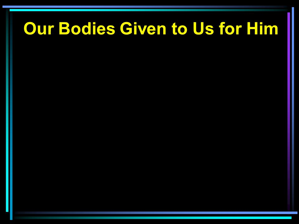 Our Bodies Given to Us for Him