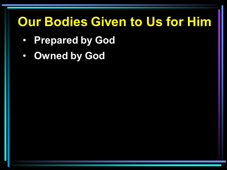 Our Bodies Given to Us for Him Prepared by God Owned by God