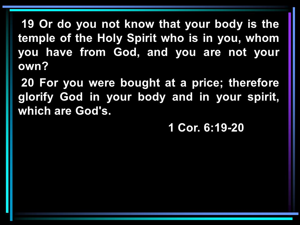 19 Or do you not know that your body is the temple of the Holy Spirit who is in you, whom you have from God, and you are not your own? 20 For you were