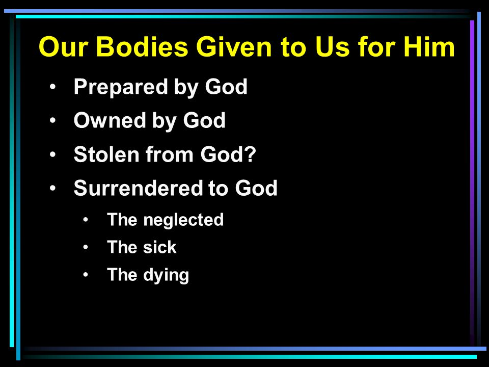 Our Bodies Given to Us for Him Prepared by God Owned by God Stolen from God? Surrendered to God The neglected The sick The dying