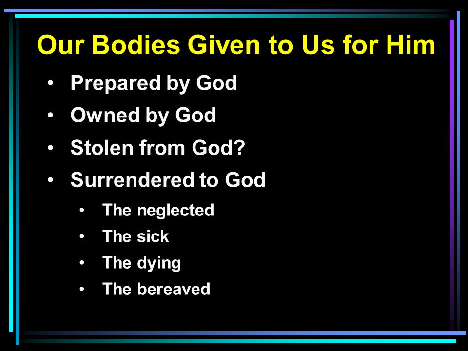 Our Bodies Given to Us for Him Prepared by God Owned by God Stolen from God? Surrendered to God The neglected The sick The dying The bereaved