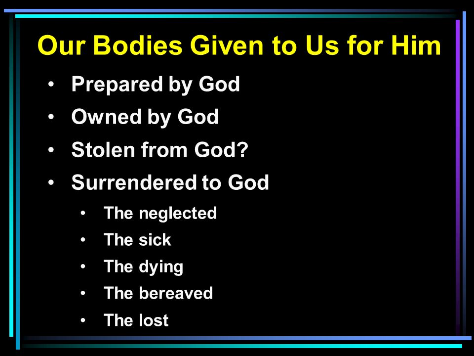 Our Bodies Given to Us for Him Prepared by God Owned by God Stolen from God? Surrendered to God The neglected The sick The dying The bereaved The lost