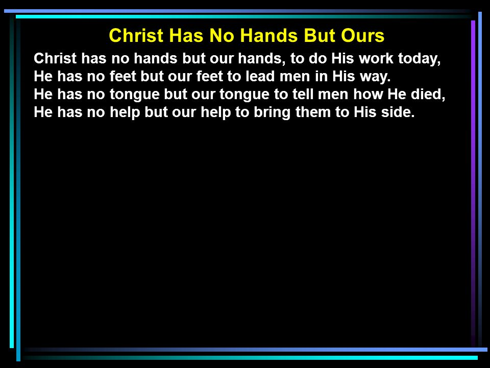 Christ has no hands but our hands, to do His work today, He has no feet but our feet to lead men in His way. He has no tongue but our tongue to tell m