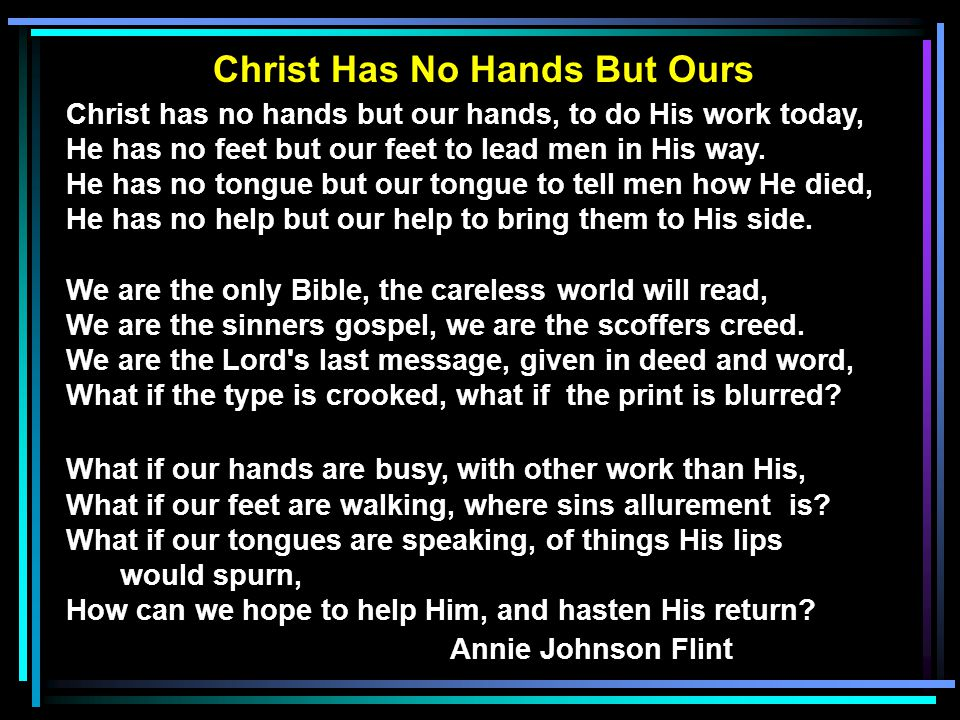 Christ Has No Hands But Ours Christ has no hands but our hands, to do His work today, He has no feet but our feet to lead men in His way. He has no to