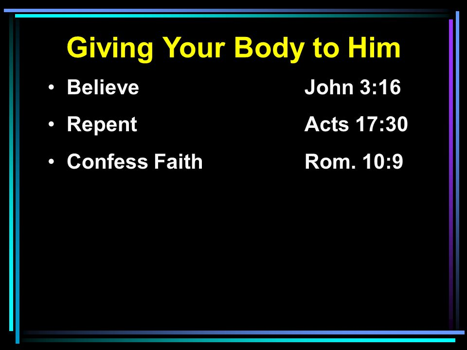 Giving Your Body to Him Believe John 3:16 RepentActs 17:30 Confess FaithRom. 10:9