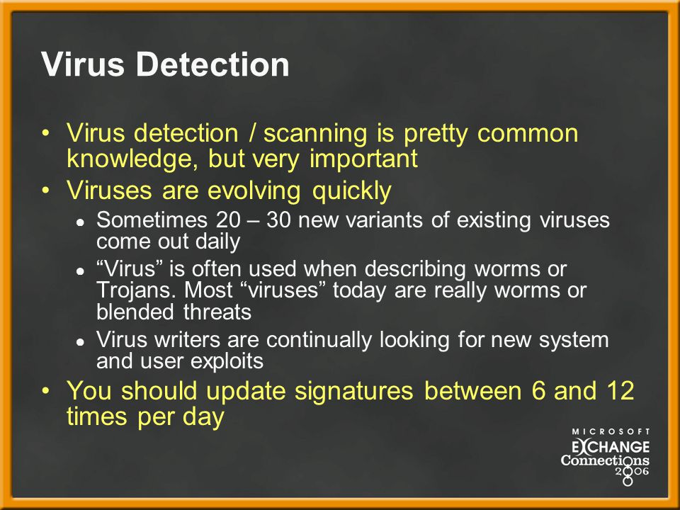 Virus Detection Virus detection / scanning is pretty common knowledge, but very important Viruses are evolving quickly ● Sometimes 20 – 30 new variants of existing viruses come out daily ● Virus is often used when describing worms or Trojans.