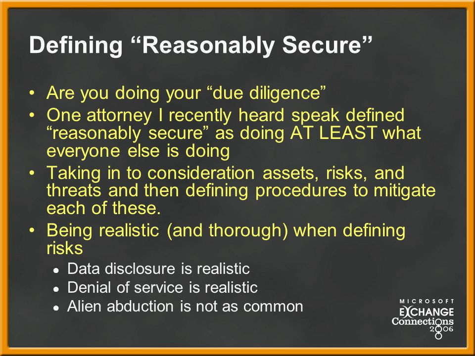 Defining Reasonably Secure Are you doing your due diligence One attorney I recently heard speak defined reasonably secure as doing AT LEAST what everyone else is doing Taking in to consideration assets, risks, and threats and then defining procedures to mitigate each of these.